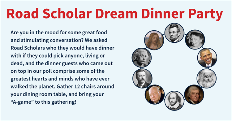 "Are you in the mood for some great food and stimulating conversation? We asked Road Scholars who they would have dinner with if they could pick anyone, living or dead, and the dinner guests who came out on top in our poll comprise some of the greatest hearts and minds who have ever walked the planet. Gather 12 chairs around your dining room table, and bring your ""A-game"" to this gathering!"